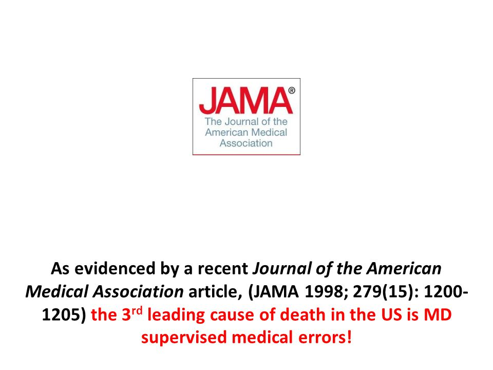 As evidenced by a recent Journal of the American Medical Association article, (JAMA 1998; 279(15): 1200-1205) the 3rd leading cause of death in the US is MD supervised medical errors!