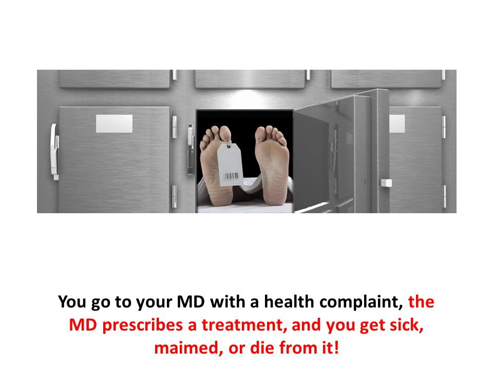 You go to your MD with a health complaint, the MD prescribes a treatment, and you get sick, maimed, or die from it!