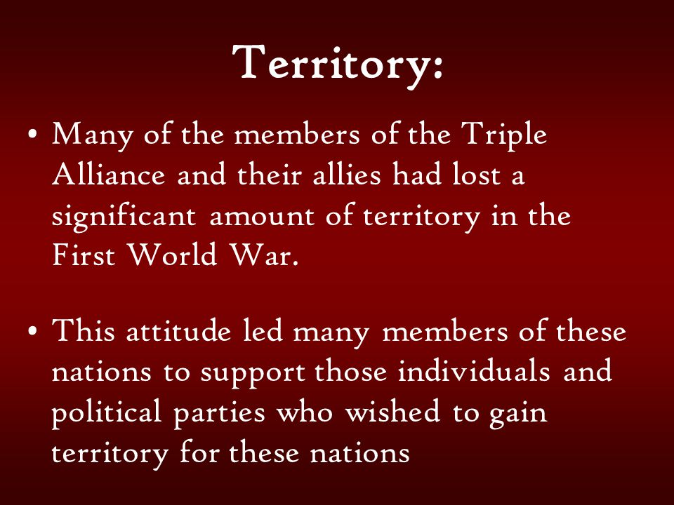 Territory: Many of the members of the Triple Alliance and their allies had lost a significant amount of territory in the First World War.