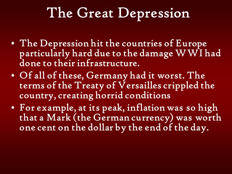 The Great Depression The Depression hit the countries of Europe particularly hard due to the damage WWI had done to their infrastructure.