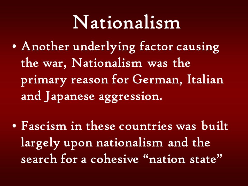 Nationalism Another underlying factor causing the war, Nationalism was the primary reason for German, Italian and Japanese aggression.