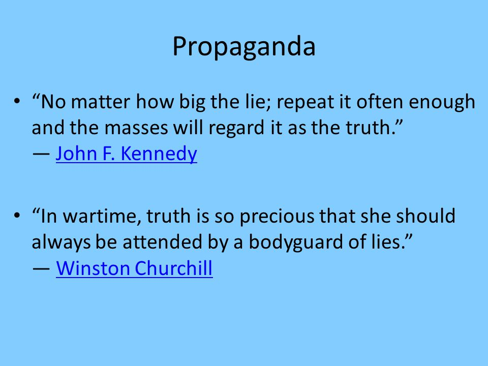 Propaganda No matter how big the lie; repeat it often enough and the masses will regard it as the truth. ― John F. Kennedy.
