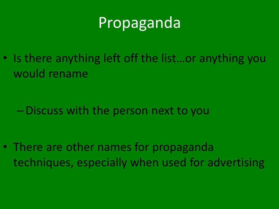Propaganda Is there anything left off the list…or anything you would rename. Discuss with the person next to you.