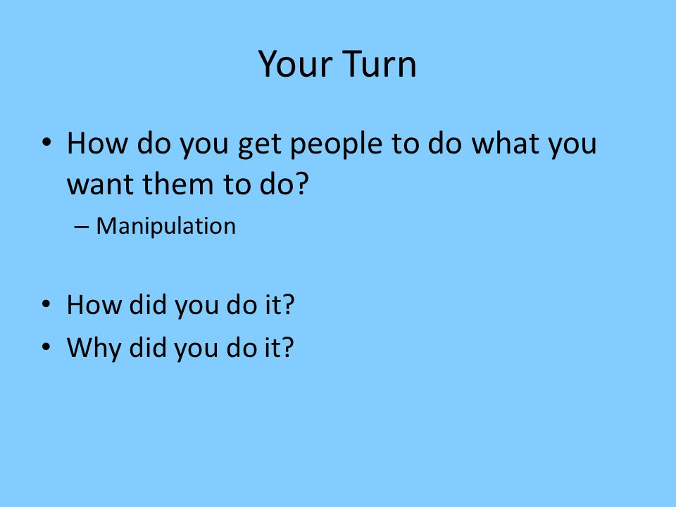 Your Turn How do you get people to do what you want them to do