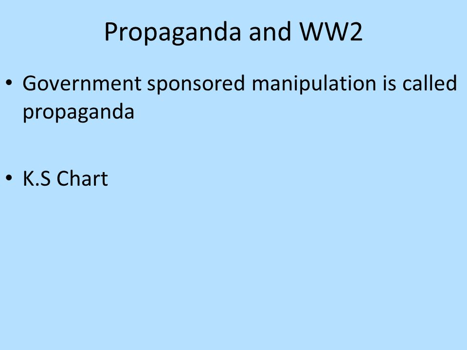 Propaganda and WW2 Government sponsored manipulation is called propaganda K.S Chart