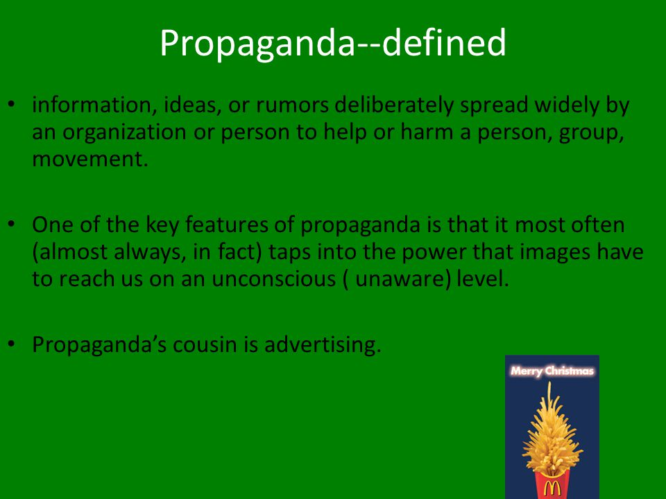 Propaganda--defined information, ideas, or rumors deliberately spread widely by an organization or person to help or harm a person, group, movement.