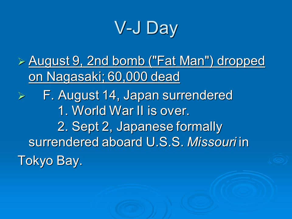 V-J Day August 9, 2nd bomb ( Fat Man ) dropped on Nagasaki; 60,000 dead.