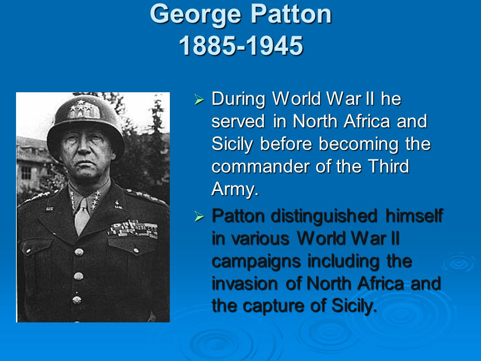 George Patton 1885-1945 During World War II he served in North Africa and Sicily before becoming the commander of the Third Army.