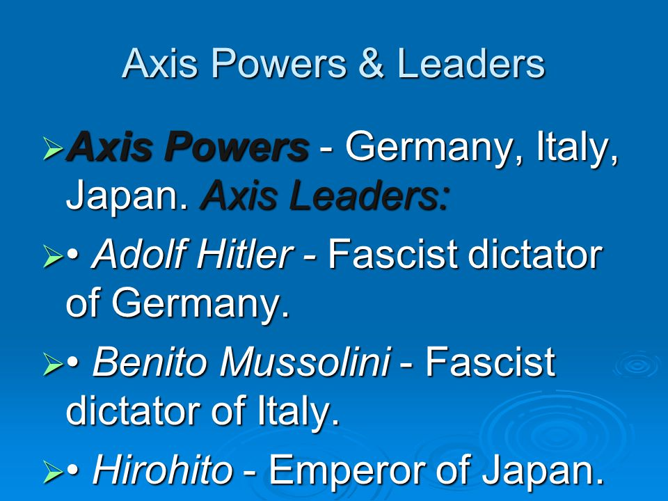Axis Powers & Leaders Axis Powers - Germany, Italy, Japan. Axis Leaders: • Adolf Hitler - Fascist dictator of Germany.