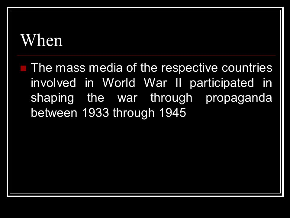 When The mass media of the respective countries involved in World War II participated in shaping the war through propaganda between 1933 through 1945.