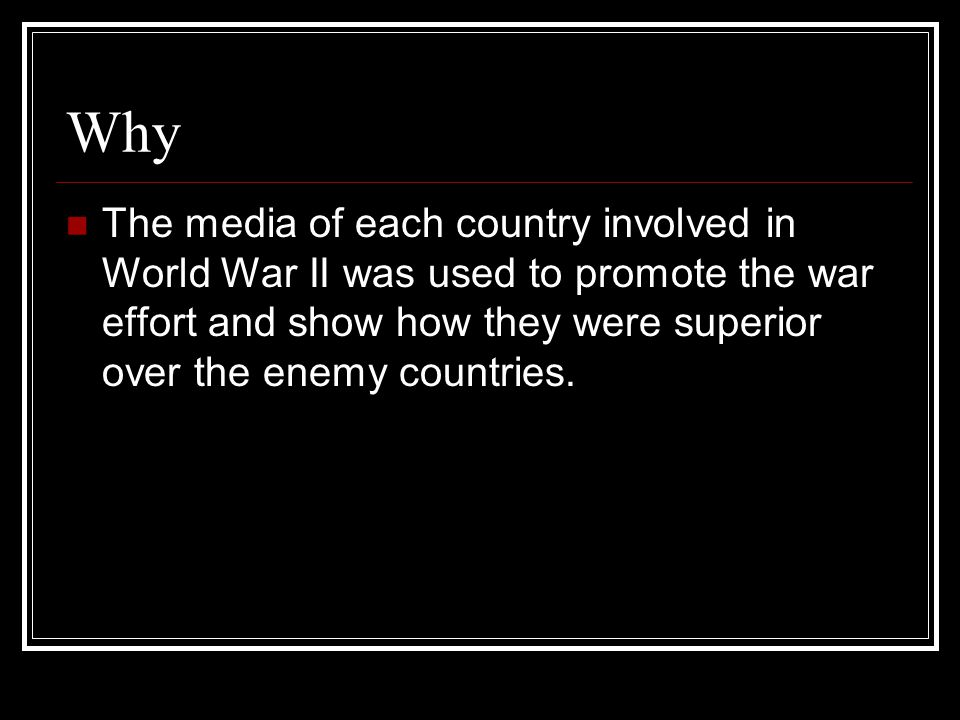 Why The media of each country involved in World War II was used to promote the war effort and show how they were superior over the enemy countries.