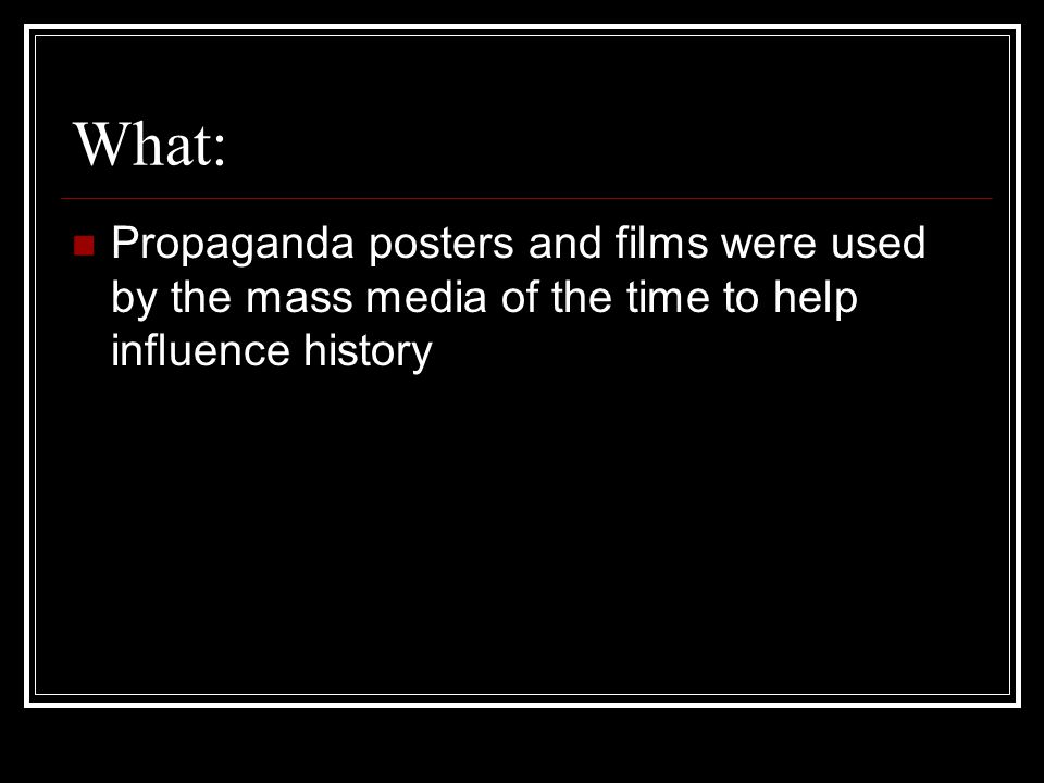 What: Propaganda posters and films were used by the mass media of the time to help influence history.