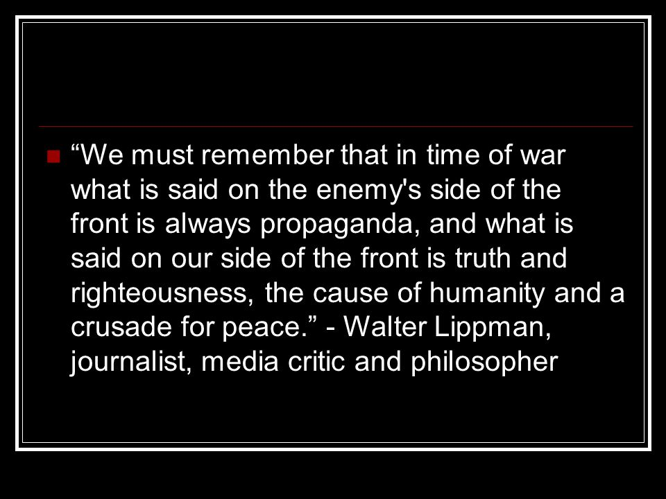 We must remember that in time of war what is said on the enemy s side of the front is always propaganda, and what is said on our side of the front is truth and righteousness, the cause of humanity and a crusade for peace. - Walter Lippman, journalist, media critic and philosopher