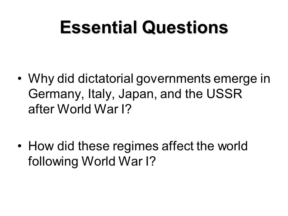 Essential Questions Why did dictatorial governments emerge in Germany, Italy, Japan, and the USSR after World War I