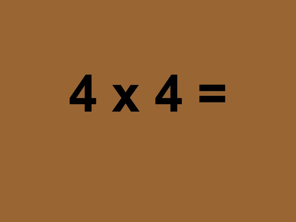 4 x 4 =