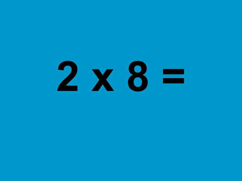 2 x 8 =