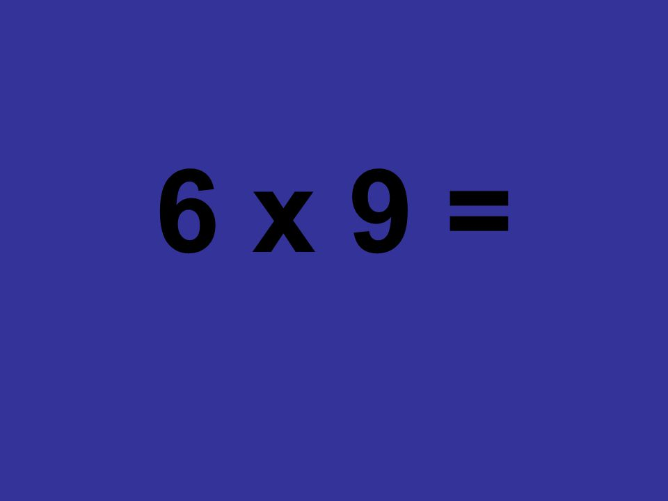 6 x 9 =