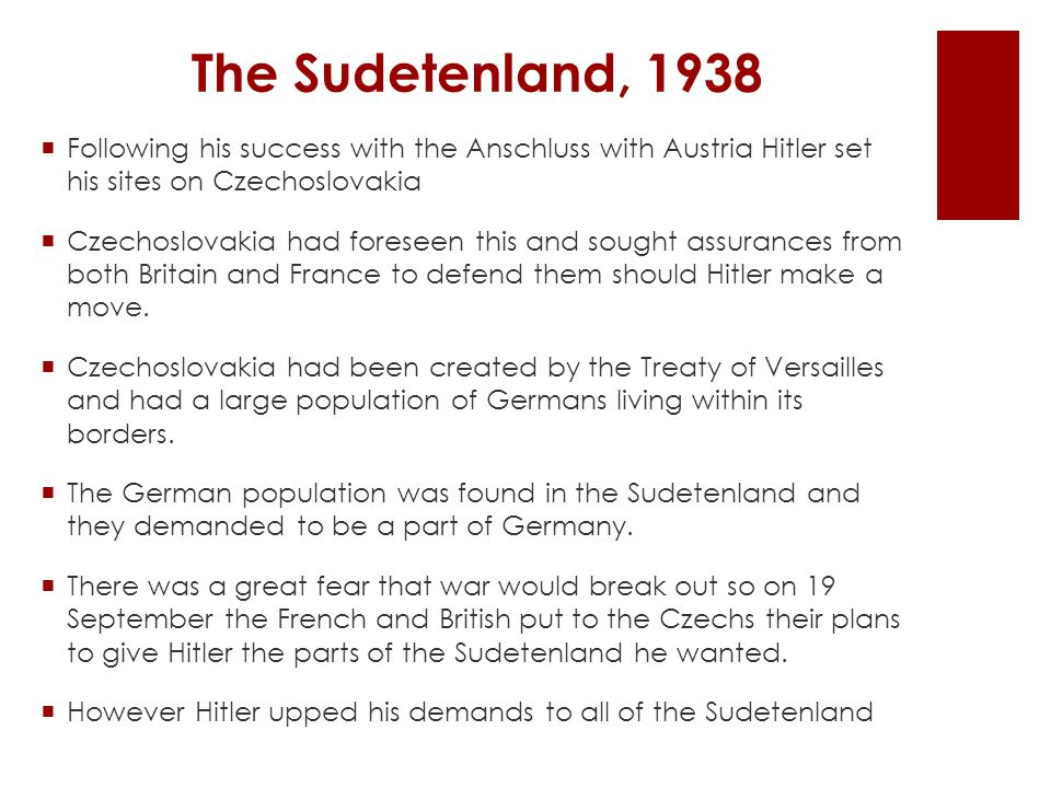 The Sudetenland, 1938 Following his success with the Anschluss with Austria Hitler set his sites on Czechoslovakia.