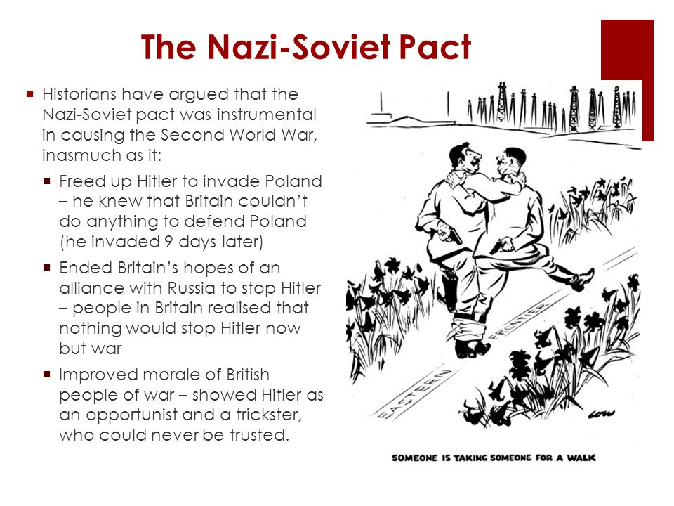 The Nazi-Soviet Pact Historians have argued that the Nazi-Soviet pact was instrumental in causing the Second World War, inasmuch as it: