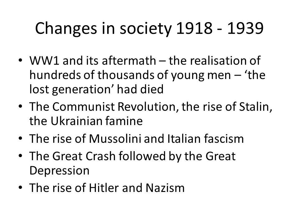 Changes in society 1918 - 1939 WW1 and its aftermath – the realisation of hundreds of thousands of young men – 'the lost generation' had died.