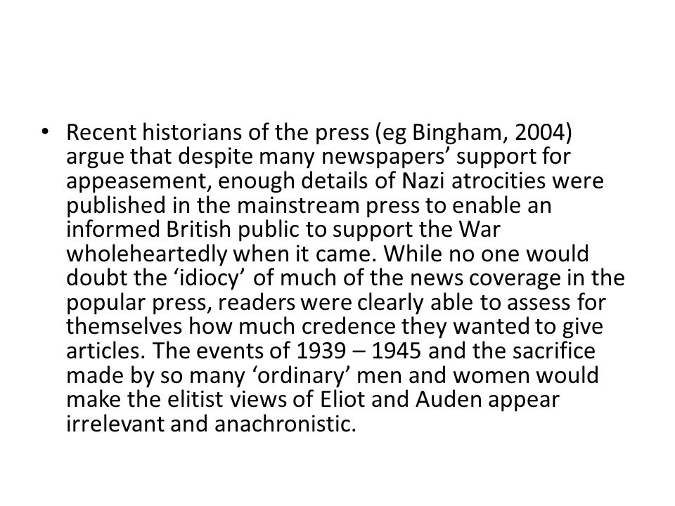 Recent historians of the press (eg Bingham, 2004) argue that despite many newspapers' support for appeasement, enough details of Nazi atrocities were published in the mainstream press to enable an informed British public to support the War wholeheartedly when it came.