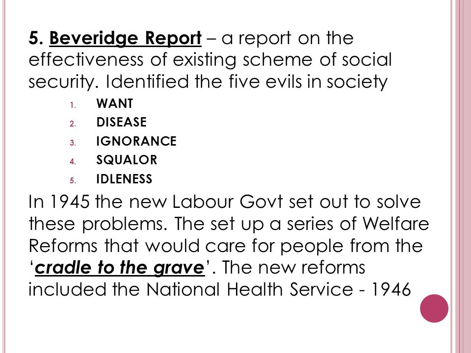 5. Beveridge Report – a report on the effectiveness of existing scheme of social security. Identified the five evils in society