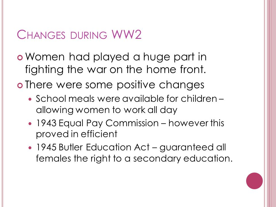 Changes during WW2 Women had played a huge part in fighting the war on the home front. There were some positive changes.