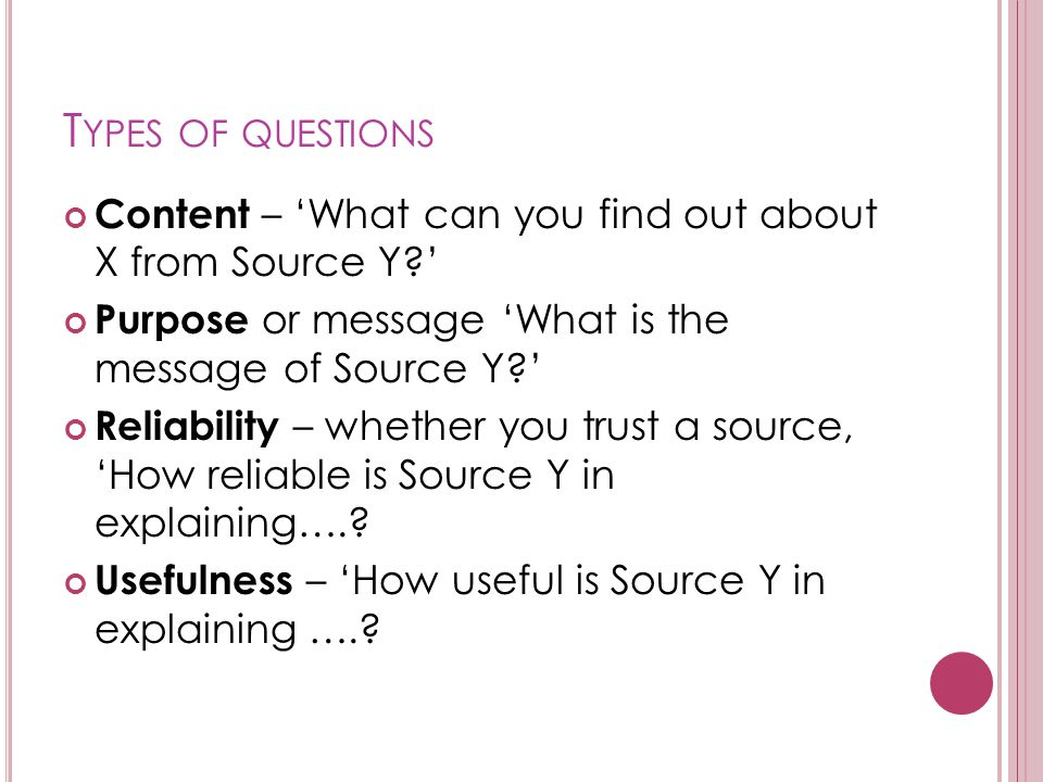 Types of questions Content – 'What can you find out about X from Source Y ' Purpose or message 'What is the message of Source Y '