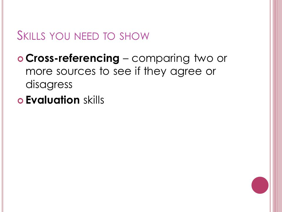 Skills you need to show Cross-referencing – comparing two or more sources to see if they agree or disagress.