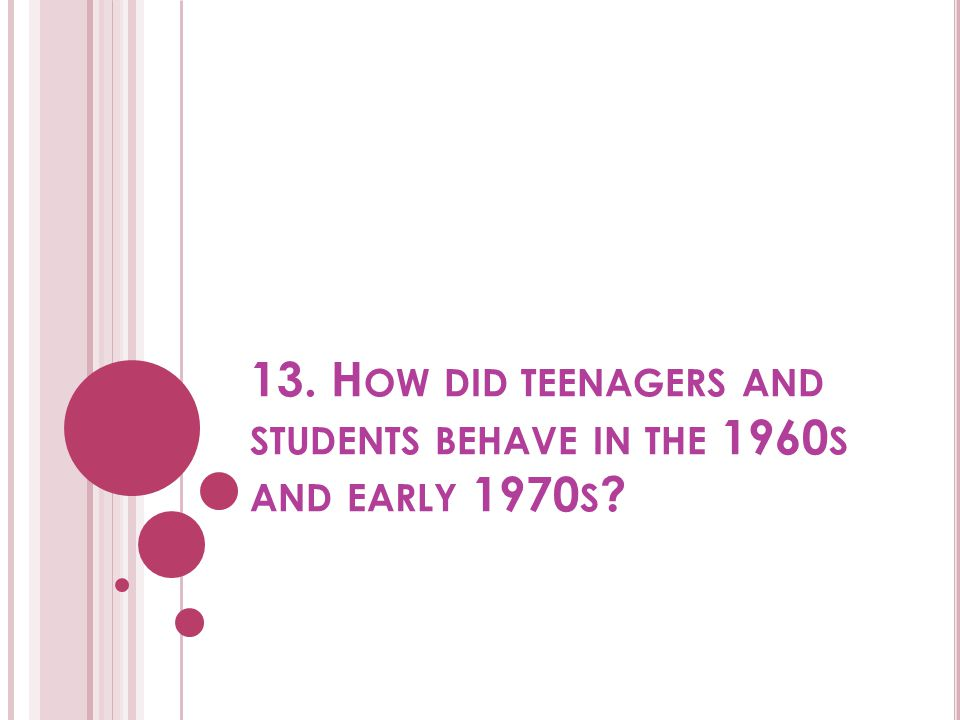 13. How did teenagers and students behave in the 1960s and early 1970s