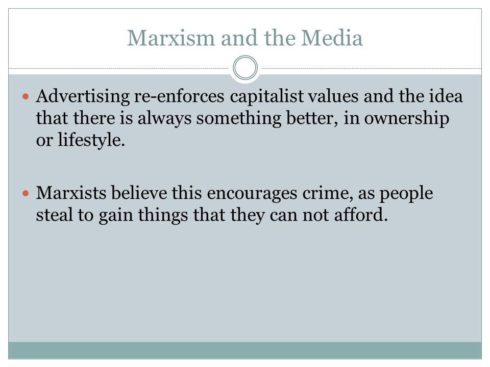 Marxism and the Media Advertising re-enforces capitalist values and the idea that there is always something better, in ownership or lifestyle.