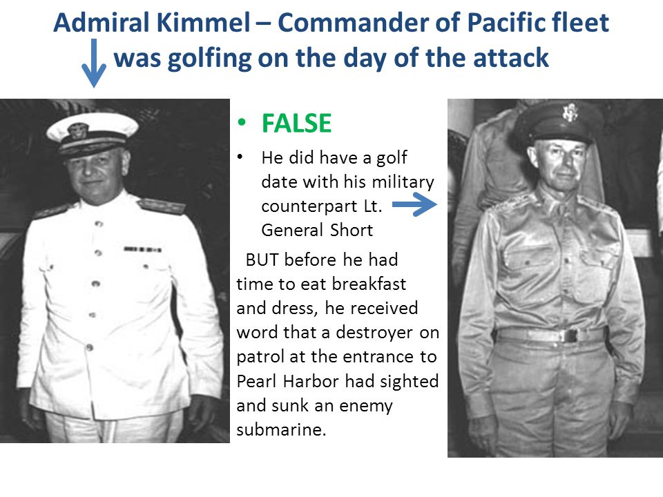 Admiral Kimmel – Commander of Pacific fleet was golfing on the day of the attack