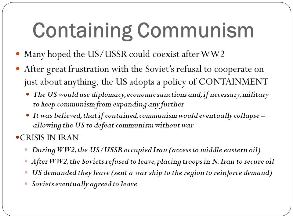 Containing Communism Many hoped the US/USSR could coexist after WW2
