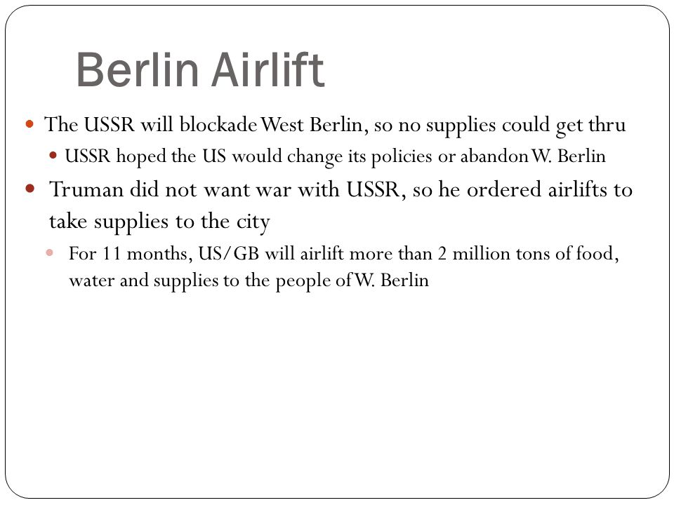 Berlin Airlift The USSR will blockade West Berlin, so no supplies could get thru. USSR hoped the US would change its policies or abandon W. Berlin.