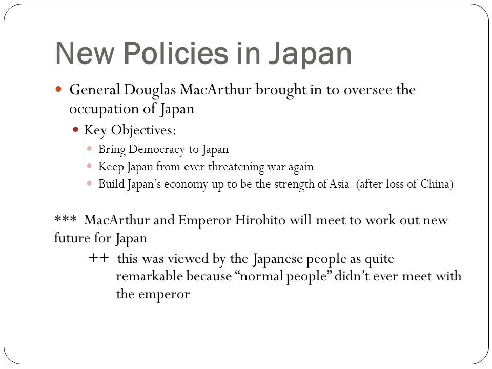 New Policies in Japan General Douglas MacArthur brought in to oversee the occupation of Japan. Key Objectives:
