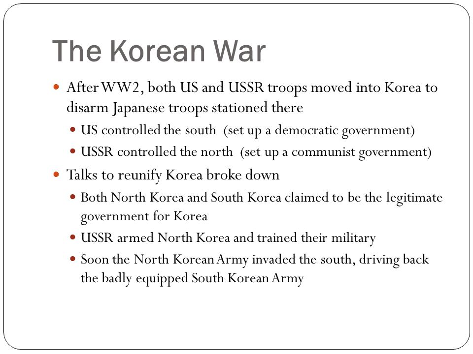 The Korean War After WW2, both US and USSR troops moved into Korea to disarm Japanese troops stationed there.