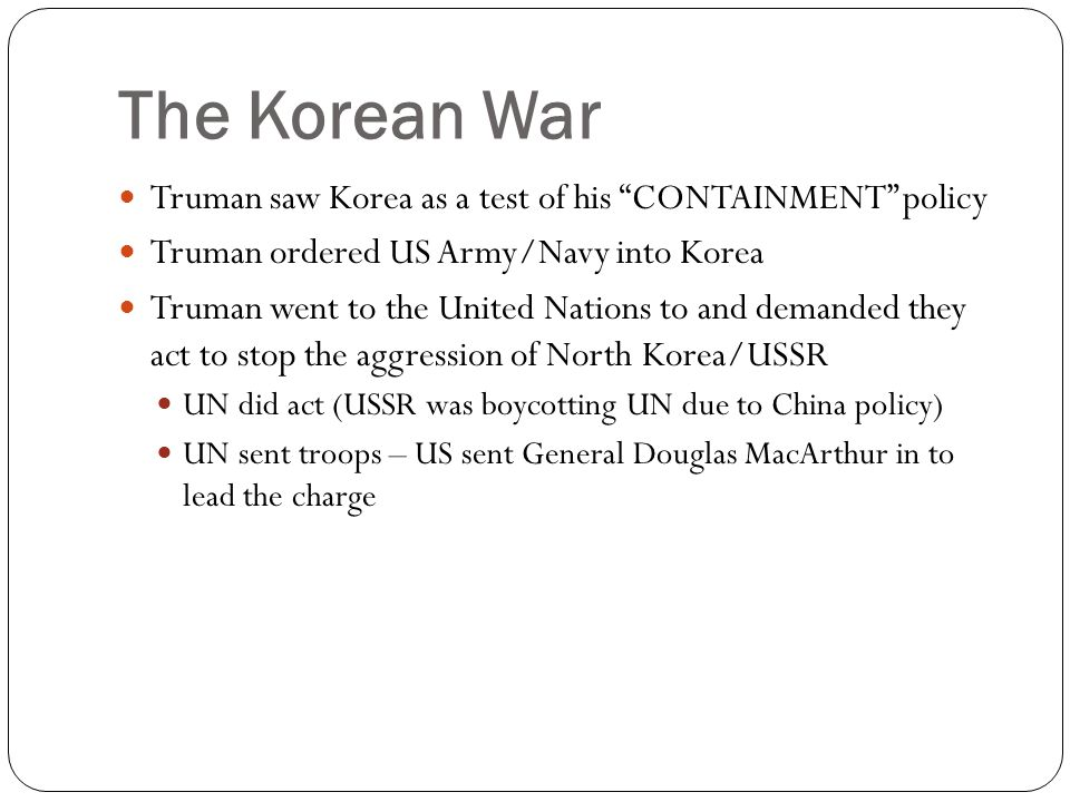 The Korean War Truman saw Korea as a test of his CONTAINMENT policy