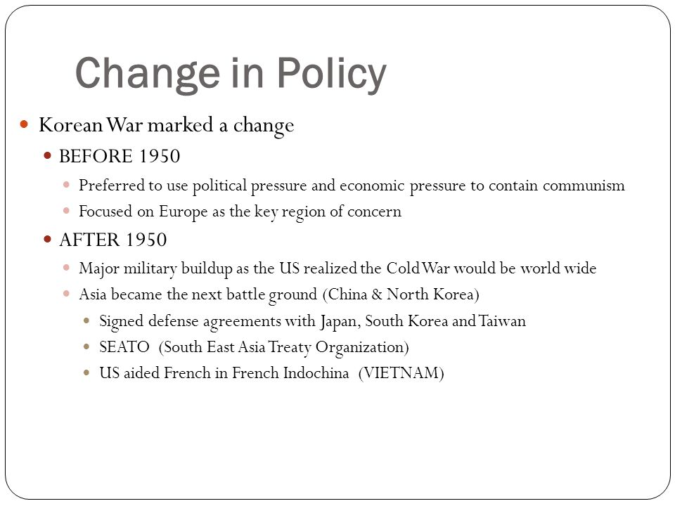 Change in Policy Korean War marked a change BEFORE 1950 AFTER 1950