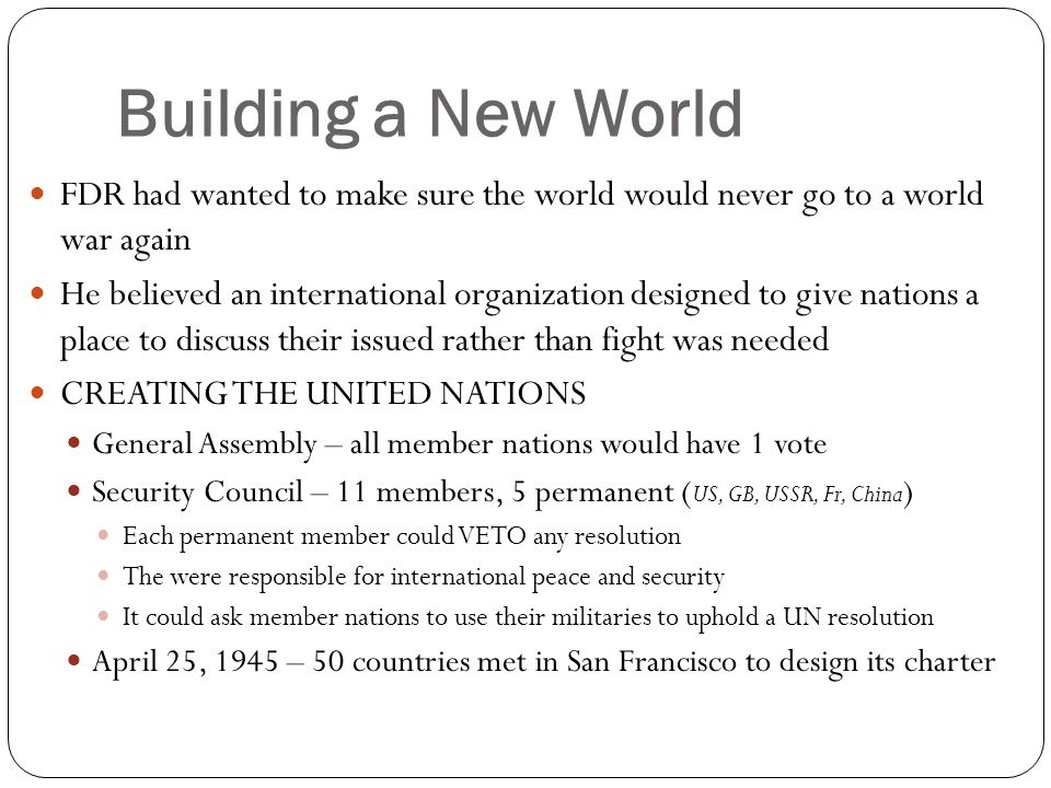 Building a New World FDR had wanted to make sure the world would never go to a world war again.