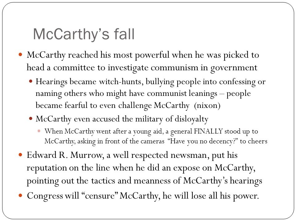 McCarthy's fall McCarthy reached his most powerful when he was picked to head a committee to investigate communism in government.