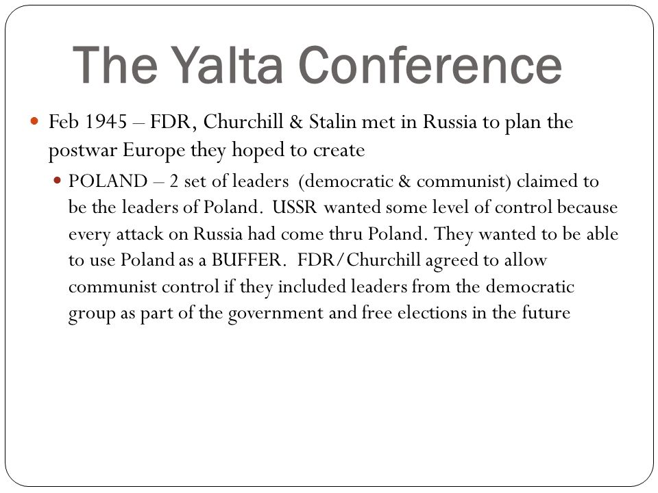 The Yalta Conference Feb 1945 – FDR, Churchill & Stalin met in Russia to plan the postwar Europe they hoped to create.