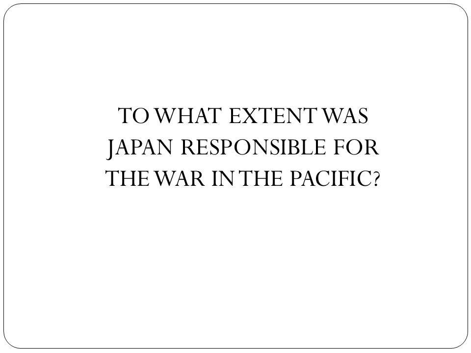 TO WHAT EXTENT WAS JAPAN RESPONSIBLE FOR THE WAR IN THE PACIFIC
