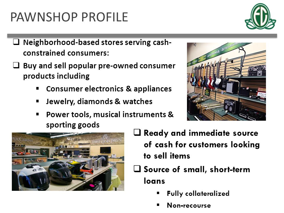 PAWNSHOP PROFILE Neighborhood-based stores serving cash- constrained consumers: Buy and sell popular pre-owned consumer products including.