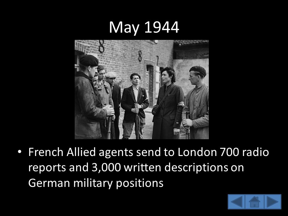 May 1944 French Allied agents send to London 700 radio reports and 3,000 written descriptions on German military positions.