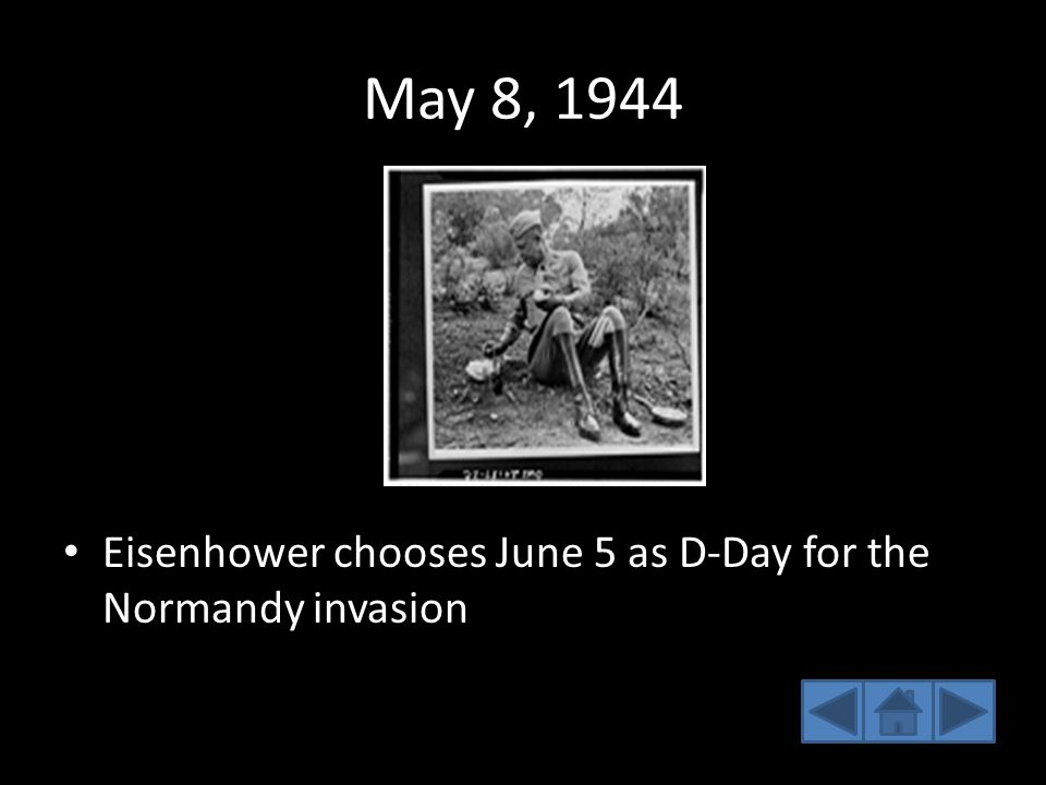 May 8, 1944 Eisenhower chooses June 5 as D-Day for the Normandy invasion