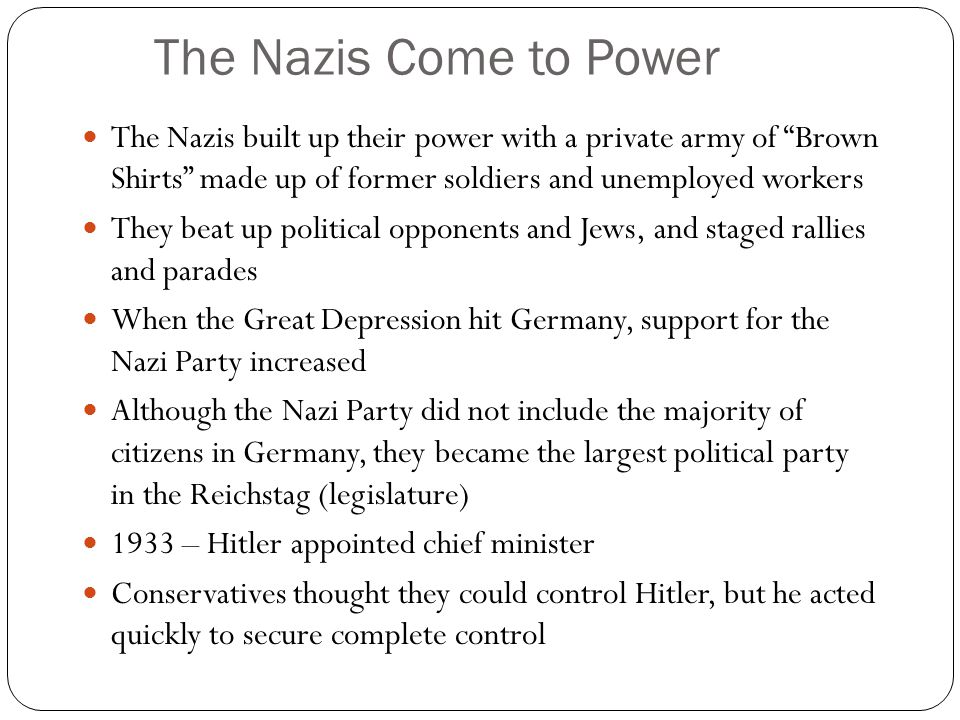 The Nazis Come to Power The Nazis built up their power with a private army of Brown Shirts made up of former soldiers and unemployed workers.