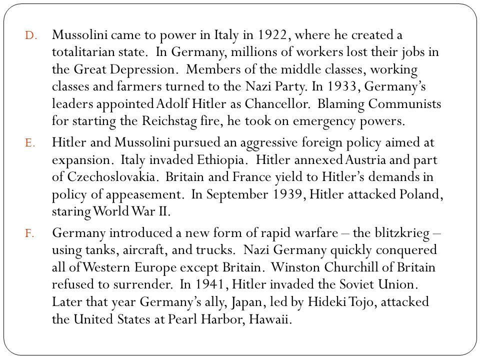 Mussolini came to power in Italy in 1922, where he created a totalitarian state. In Germany, millions of workers lost their jobs in the Great Depression. Members of the middle classes, working classes and farmers turned to the Nazi Party. In 1933, Germany's leaders appointed Adolf Hitler as Chancellor. Blaming Communists for starting the Reichstag fire, he took on emergency powers.