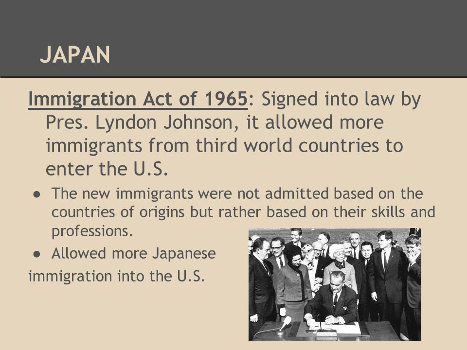 JAPAN Immigration Act of 1965: Signed into law by Pres. Lyndon Johnson, it allowed more immigrants from third world countries to enter the U.S.