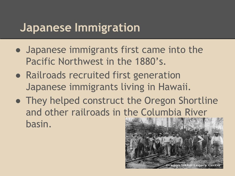 Japanese Immigration Japanese immigrants first came into the Pacific Northwest in the 1880's.