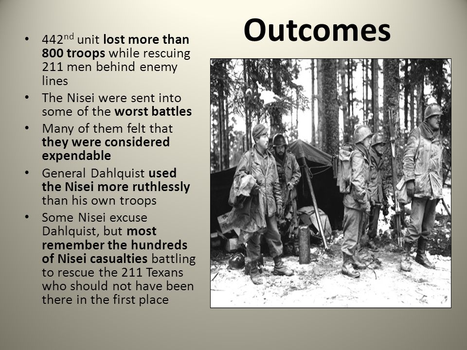 Outcomes 442nd unit lost more than 800 troops while rescuing 211 men behind enemy lines. The Nisei were sent into some of the worst battles.